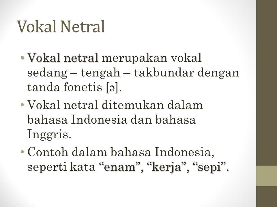Vokal Netral Vokal netral merupakan vokal sedang – tengah – takbundar dengan tanda fonetis [ə].